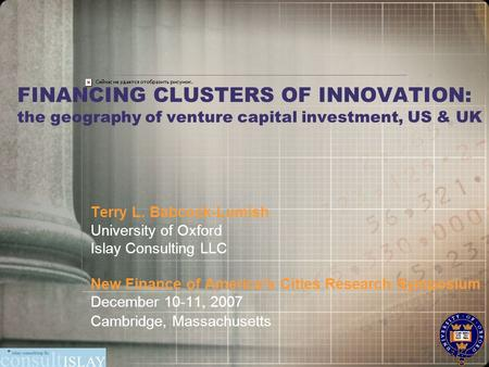 FINANCING CLUSTERS OF INNOVATION: the geography of venture capital investment, US & UK Terry L. Babcock-Lumish University of Oxford Islay Consulting LLC.