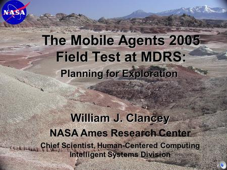 The Mobile Agents 2005 Field Test at MDRS: Planning for Exploration William J. Clancey NASA Ames Research Center Chief Scientist, Human-Centered Computing.