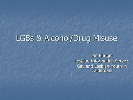 LGBs & Alcohol/Drug Misuse Jan Bridget Lesbian Information Service Gay and Lesbian Youth in Calderdale.