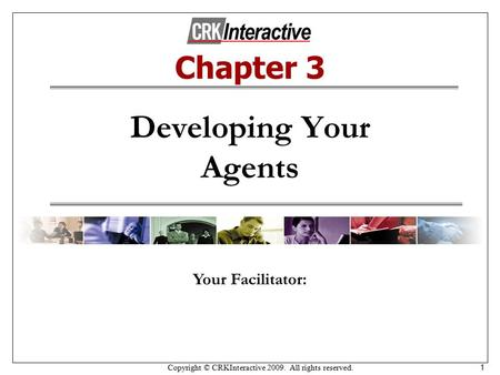 Copyright © CRKInteractive 2009. All rights reserved. 1 Developing Your Agents Your Facilitator: Chapter 3.