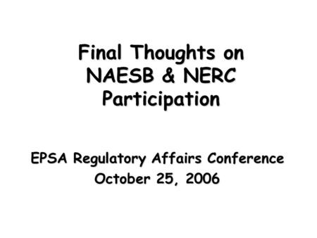 Final Thoughts on NAESB & NERC Participation EPSA Regulatory Affairs Conference October 25, 2006.