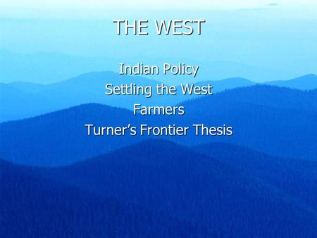THE WEST Indian Policy Settling the West Farmers Turner's Frontier Thesis.