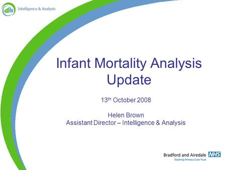 Infant Mortality Analysis Update 13 th October 2008 Helen Brown Assistant Director – Intelligence & Analysis.