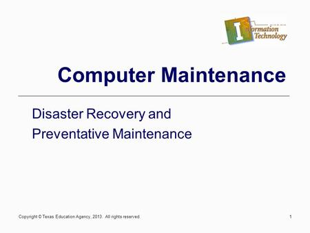 1 Computer Maintenance Disaster Recovery and Preventative Maintenance Copyright © Texas Education Agency, 2013. All rights reserved.
