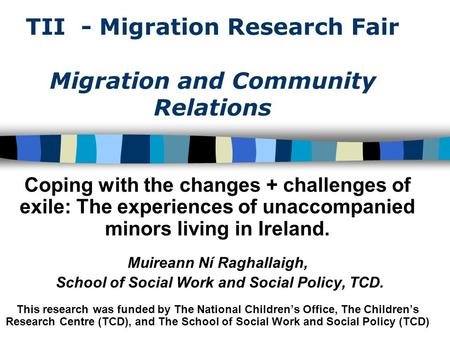 TII - Migration Research Fair Migration and Community Relations Coping with the changes + challenges of exile: The experiences of unaccompanied minors.