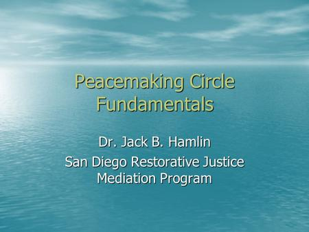 Peacemaking Circle Fundamentals Dr. Jack B. Hamlin San Diego Restorative Justice Mediation Program.