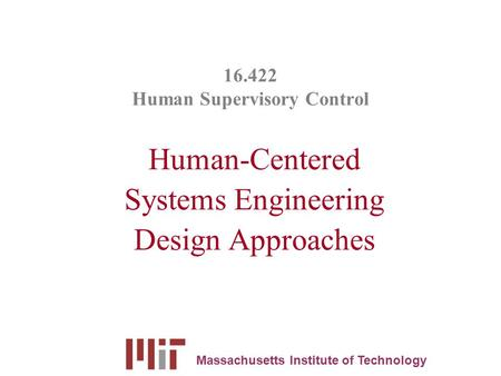 16.422 Human Supervisory Control Human-Centered Systems Engineering Design Approaches Massachusetts Institute of Technology.
