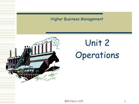 BM Unit 2 - L05 1 Higher Business Management Unit 2 Operations.