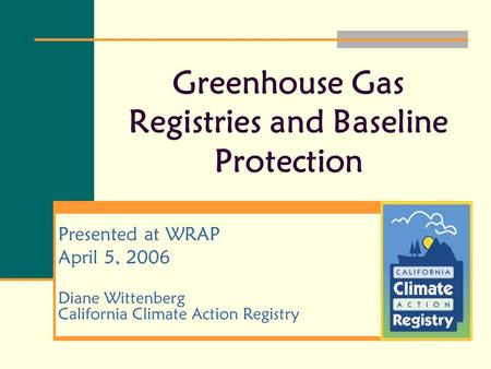 Greenhouse Gas Registries and Baseline Protection Presented at WRAP April 5, 2006 Diane Wittenberg California Climate Action Registry.