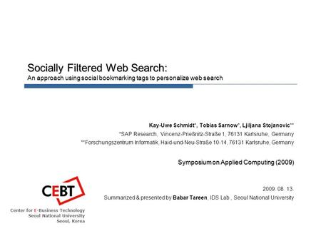 Center for E-Business Technology Seoul National University Seoul, Korea Socially Filtered Web Search: An approach using social bookmarking tags to personalize.