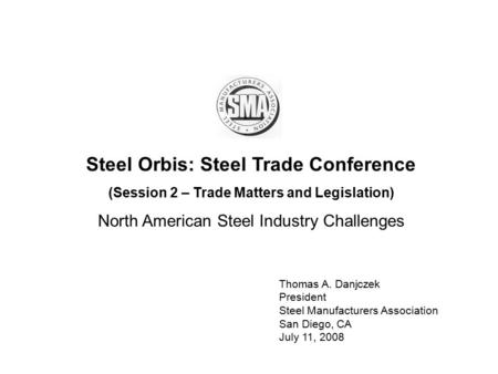 Steel Orbis: Steel Trade Conference (Session 2 – Trade Matters and Legislation) North American Steel Industry Challenges Thomas A. Danjczek President Steel.