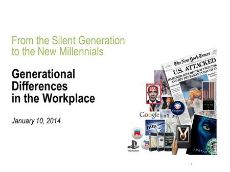 1 From the Silent Generation to the New Millennials Generational Differences in the Workplace January 10, 2014.