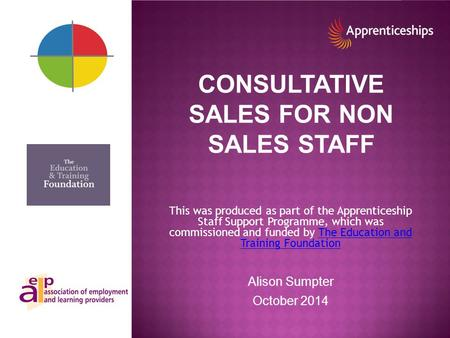 CONSULTATIVE SALES FOR NON SALES STAFF This was produced as part of the Apprenticeship Staff Support Programme, which was commissioned and funded by The.