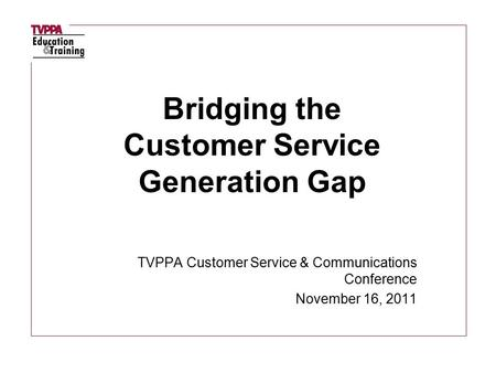TVPPA Customer Service & Communications Conference November 16, 2011 Bridging the Customer Service Generation Gap.