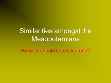 Similarities amongst the Mesopotamians So what should I have learned?