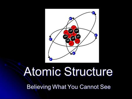 Atomic Structure Believing What You Cannot See. Early Models of the Atom Democritus (4 th Century BC) Democritus (4 th Century BC) Was the first to propose.