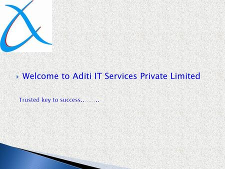  Welcome to Aditi IT Services Private Limited Trusted key to success..……..
