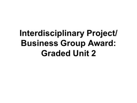 Interdisciplinary Project/ Business Group Award: Graded Unit 2.