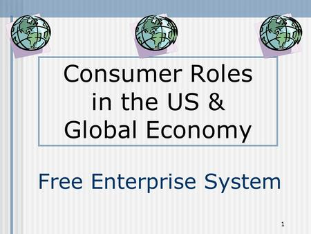 1 Free Enterprise System Consumer Roles in the US & Global Economy.