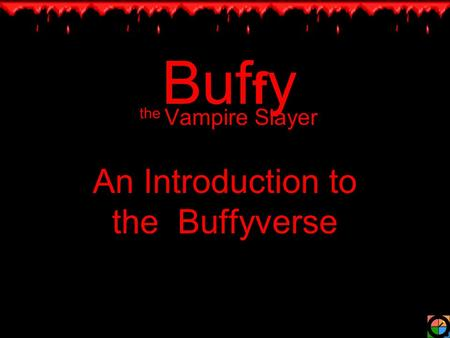 Buf f y the Vampire Slayer An Introduction to the Buffyverse.