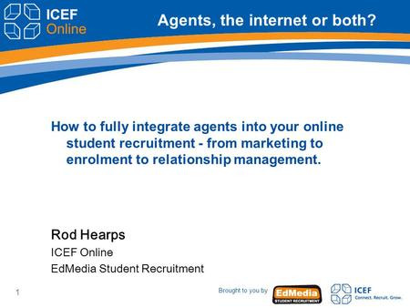 Brought to you by 1 Agents, the internet or both? How to fully integrate agents into your online student recruitment - from marketing to enrolment to relationship.