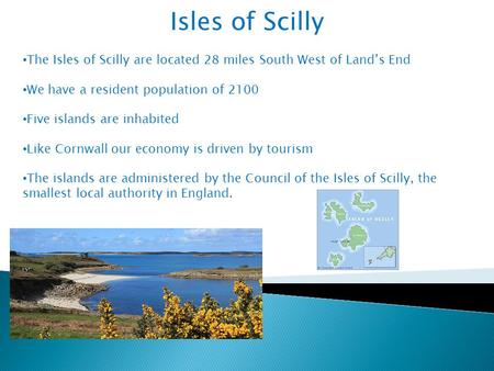 Isles of Scilly The Isles of Scilly are located 28 miles South West of Land's End We have a resident population of 2100 Five islands are inhabited Like.