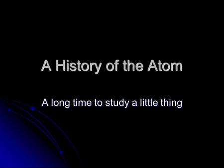 A History of the Atom A long time to study a little thing.