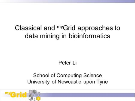 Classical and my Grid approaches to data mining in bioinformatics Peter Li School of Computing Science University of Newcastle upon Tyne.
