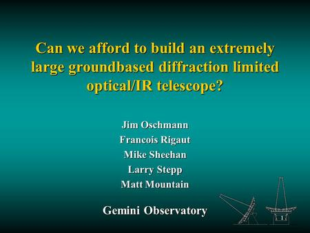 1 Can we afford to build an extremely large groundbased diffraction limited optical/IR telescope? Jim Oschmann Francois Rigaut Mike Sheehan Larry Stepp.
