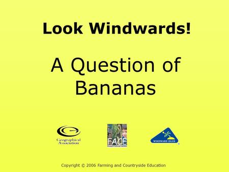 Look Windwards! A Question of Bananas Copyright © 2006 Farming and Countryside Education.