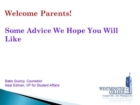 Welcome Parents! Some Advice We Hope You Will Like Babs Quincy, Counselor Neal Edman, VP for Student Affairs.