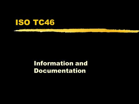 ISO TC46 Information and Documentation. TC46 Subcommittees zSC4 - Computer Applications in Information and Documentation zSC9 - Presentation, identification.
