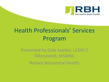 Health Professionals' Services Program Presented by Dale Kaplan, LCSW-C (Maryland), MSWAC Reliant Behavioral Health.