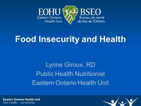 Food Insecurity and Health Lynne Giroux, RD Public Health Nutritionist Eastern Ontario Health Unit.