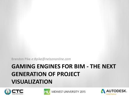 GAMING ENGINES FOR BIM - THE NEXT GENERATION OF PROJECT VISUALIZATION Brandon Pike