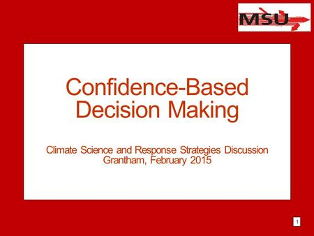 Confidence-Based Decision Making Climate Science and Response Strategies Discussion Grantham, February 2015 1.