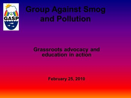 Group Against Smog and Pollution Grassroots advocacy and education in action February 25, 2010.