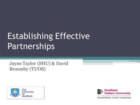 Establishing Effective Partnerships Jayne Taylor (SHU) & David Broomby (TUOS)