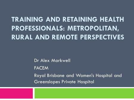 TRAINING AND RETAINING HEALTH PROFESSIONALS: METROPOLITAN, RURAL AND REMOTE PERSPECTIVES Dr Alex Markwell FACEM Royal Brisbane and Women's Hospital and.