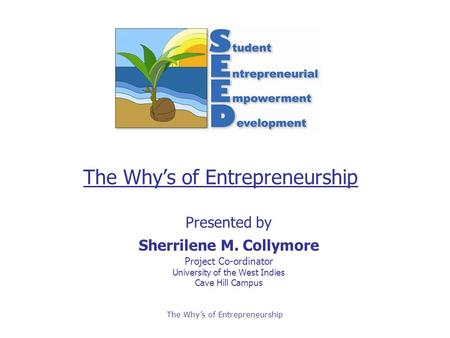 The Why's of Entrepreneurship Presented by Sherrilene M. Collymore Project Co-ordinator University of the West Indies Cave Hill Campus.