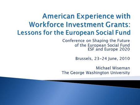 Conference on Shaping the Future of the European Social Fund ESF and Europe 2020 Brussels, 23-24 June, 2010 Michael Wiseman The George Washington University.