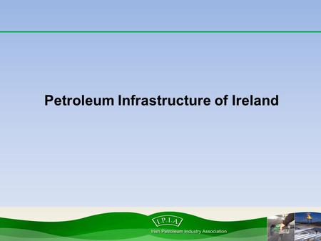 Petroleum Infrastructure of Ireland. Petroleum infrastructure Irish Petroleum Industry Association.