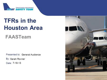 Presented to: By: Date: Federal Aviation Administration TFRs in the Houston Area FAASTeam General Audience Sarah Rovner 7-16-13.