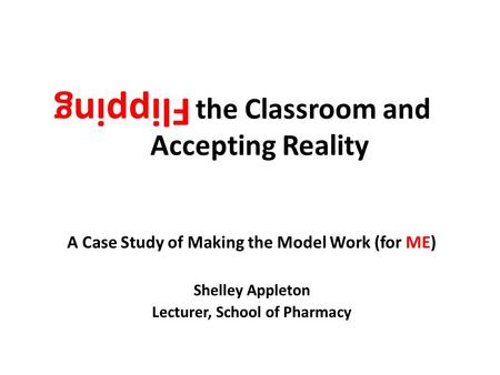 Flipping the Classroom and Accepting Reality A Case Study of Making the Model Work (for ME) Shelley Appleton Lecturer, School of Pharmacy Flipping.