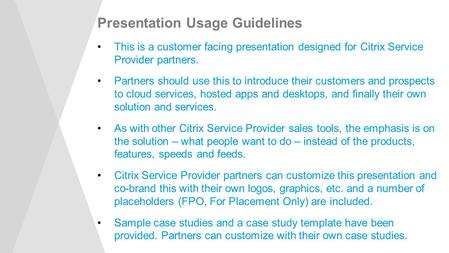 Presentation Usage Guidelines This is a customer facing presentation designed for Citrix Service Provider partners. Partners should use this to introduce.