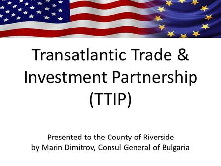 Transatlantic Trade & Investment Partnership (TTIP) Presented to the County of Riverside by Marin Dimitrov, Consul General of Bulgaria.