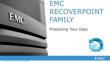 1© Copyright 2013 EMC Corporation. All rights reserved. EMC RECOVERPOINT FAMILY Protecting Your Data.