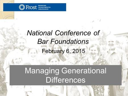 Managing Generational Differences February 6, 2015 National Conference of Bar Foundations.