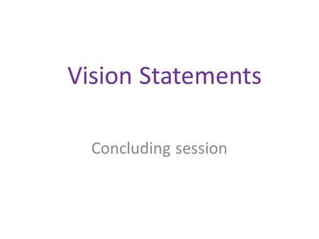 Vision Statements Concluding session. How good is your vision? Clarity in articulation – an important communication for internal and external stakeholders.