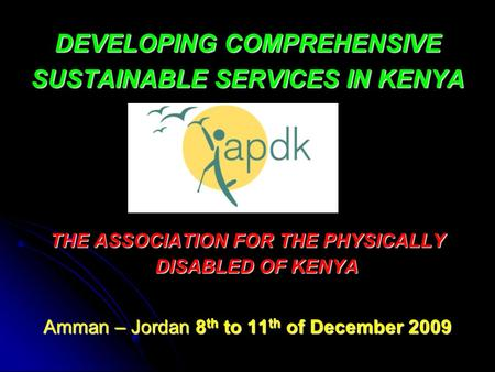 DEVELOPING COMPREHENSIVE SUSTAINABLE SERVICES IN KENYA THE ASSOCIATION FOR THE PHYSICALLY DISABLED OF KENYA Amman – Jordan 8 th to 11 th of December 2009.